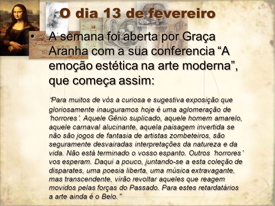O dia 13 de fevereiro A semana foi aberta por Graça Aranha com a sua conferencia A emoção estética na arte moderna , que começa assim: