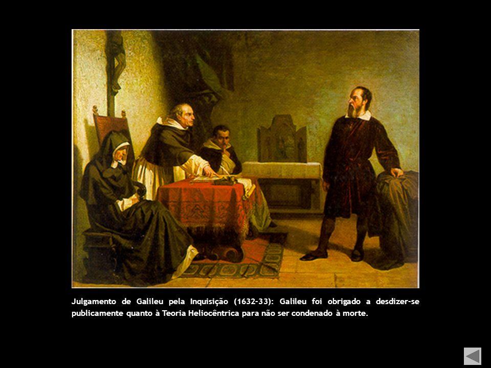 Julgamento de Galileu pela Inquisição (1632-33): Galileu foi obrigado a desdizer-se publicamente quanto à Teoria Heliocêntrica para não ser condenado à morte.
