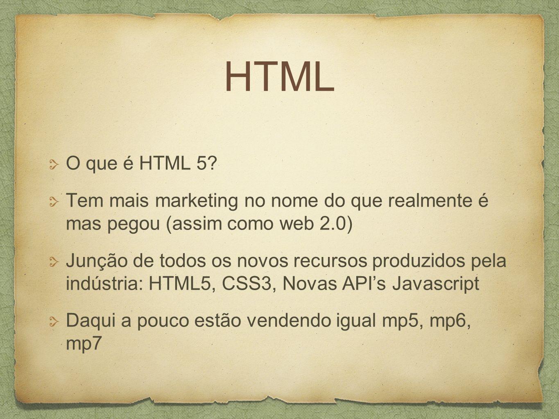 HTML O que é HTML 5 Tem mais marketing no nome do que realmente é mas pegou (assim como web 2.0)