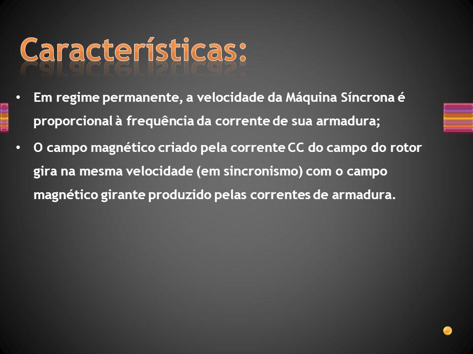 Características: Em regime permanente, a velocidade da Máquina Síncrona é proporcional à frequência da corrente de sua armadura;