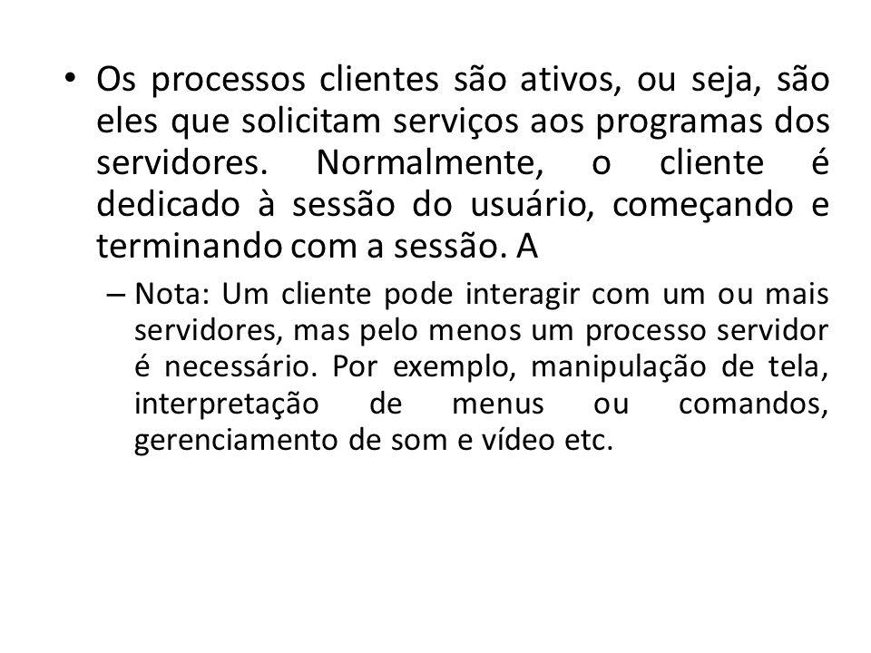 Os processos clientes são ativos, ou seja, são eles que solicitam serviços aos programas dos servidores. Normalmente, o cliente é dedicado à sessão do usuário, começando e terminando com a sessão. A