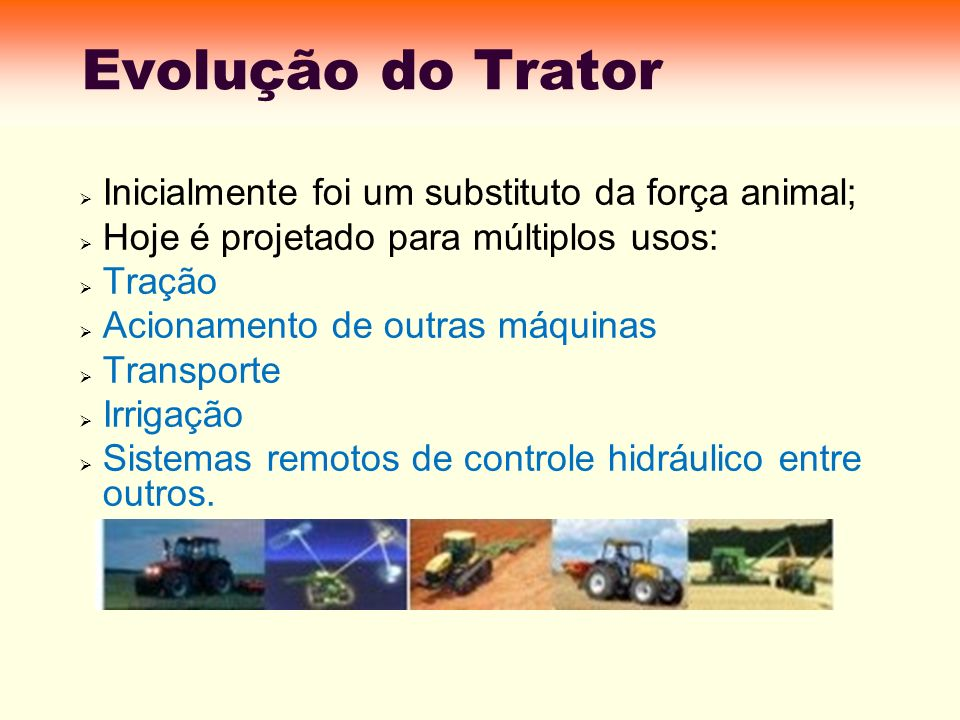 Evolução do Trator Inicialmente foi um substituto da força animal;