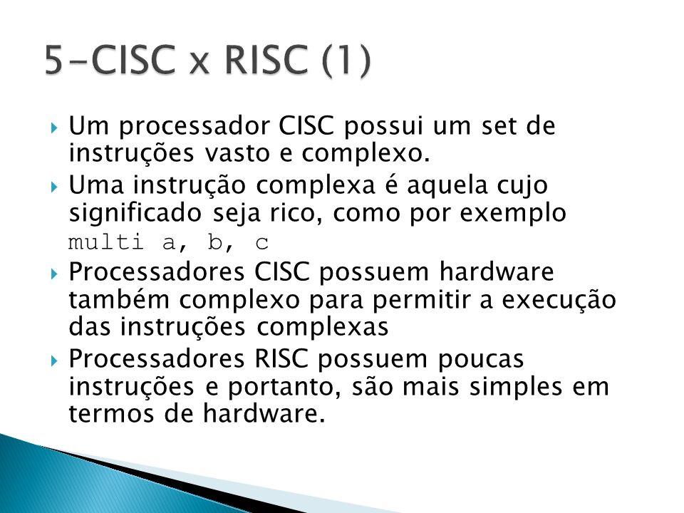 5-CISC x RISC (1) Um processador CISC possui um set de instruções vasto e complexo.