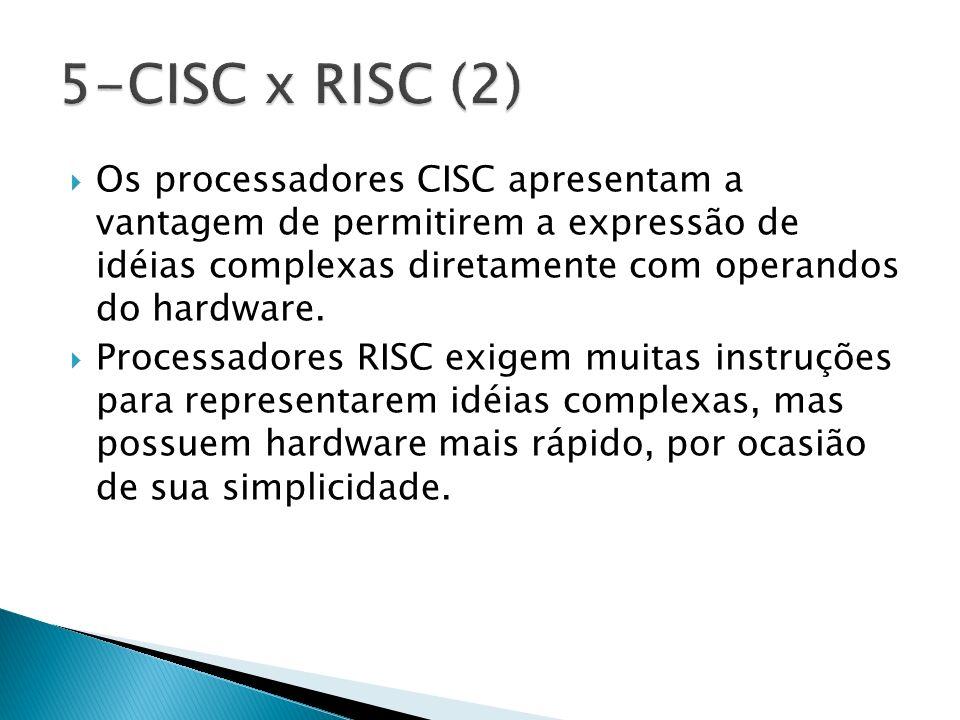 5-CISC x RISC (2) Os processadores CISC apresentam a vantagem de permitirem a expressão de idéias complexas diretamente com operandos do hardware.