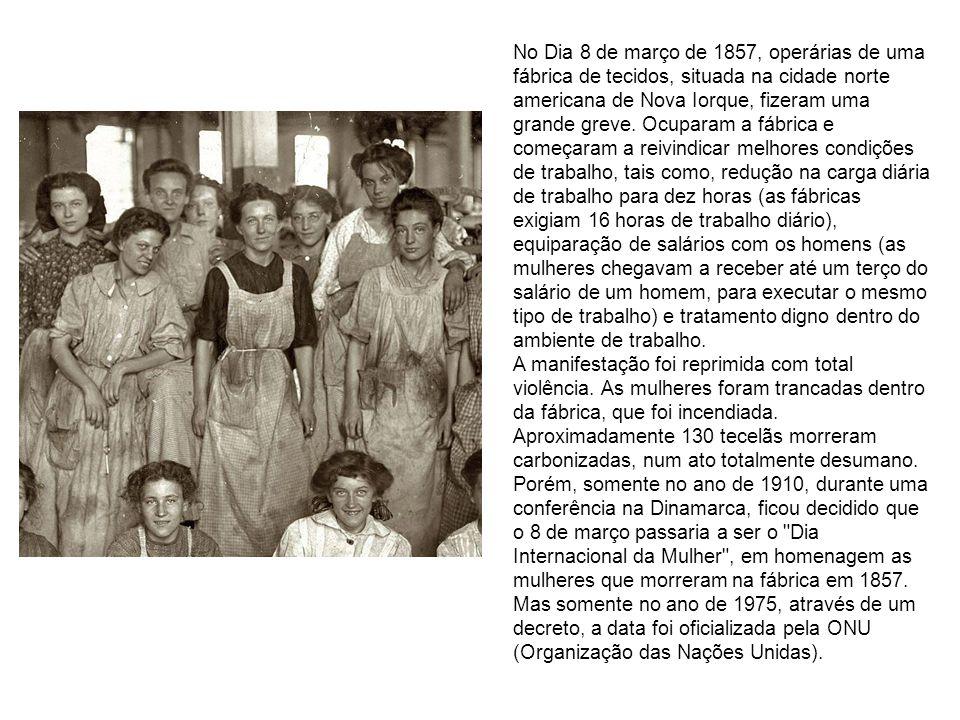 No Dia 8 de março de 1857, operárias de uma fábrica de tecidos, situada na cidade norte americana de Nova Iorque, fizeram uma grande greve.