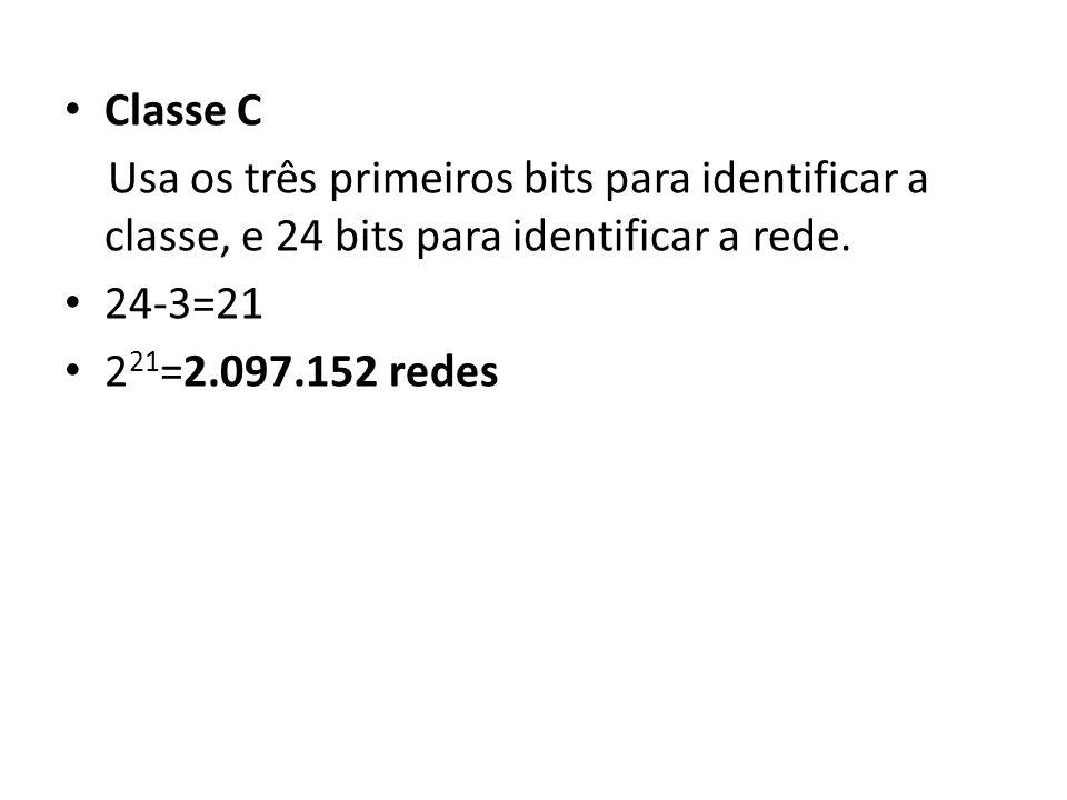 Classe C Usa os três primeiros bits para identificar a classe, e 24 bits para identificar a rede. 24-3=21.