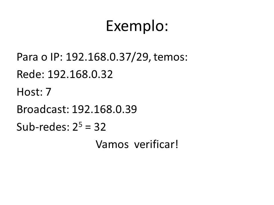 Exemplo: Para o IP: 192.168.0.37/29, temos: Rede: 192.168.0.32 Host: 7 Broadcast: 192.168.0.39 Sub-redes: 25 = 32 Vamos verificar.