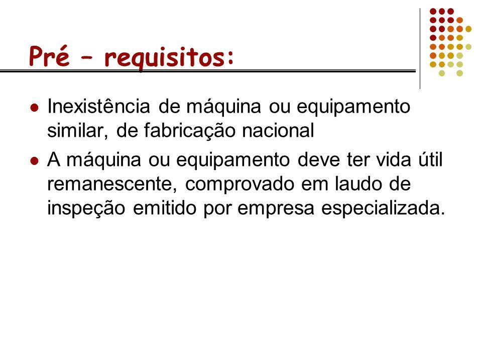 Pré – requisitos: Inexistência de máquina ou equipamento similar, de fabricação nacional.