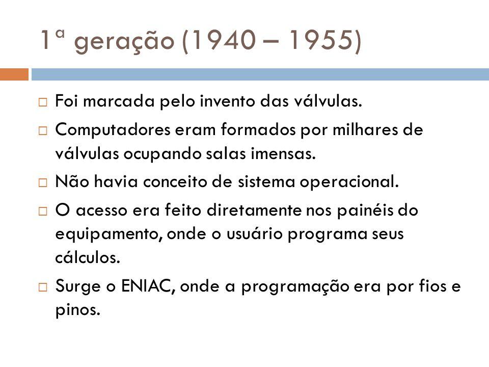 1ª geração (1940 – 1955) Foi marcada pelo invento das válvulas.