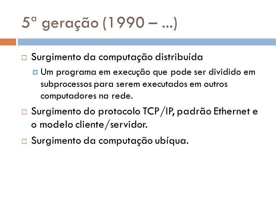 5ª geração (1990 – ...) Surgimento da computação distribuída