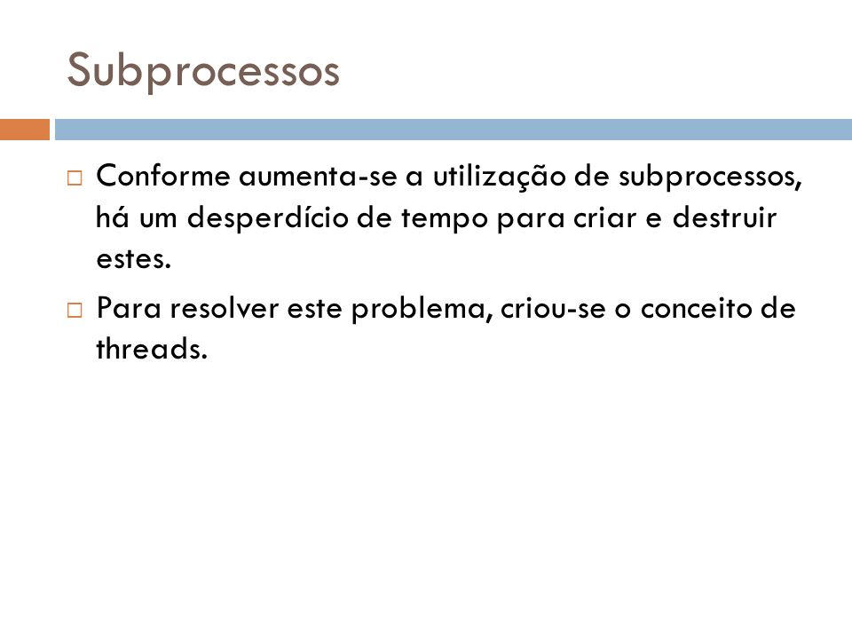 Subprocessos Conforme aumenta-se a utilização de subprocessos, há um desperdício de tempo para criar e destruir estes.