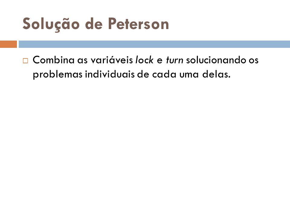 Solução de Peterson Combina as variáveis lock e turn solucionando os problemas individuais de cada uma delas.