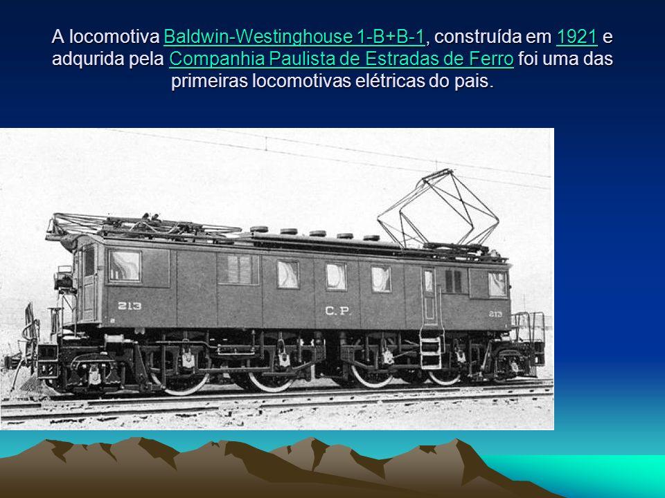 A locomotiva Baldwin-Westinghouse 1-B+B-1, construída em 1921 e adqurida pela Companhia Paulista de Estradas de Ferro foi uma das primeiras locomotivas elétricas do pais.