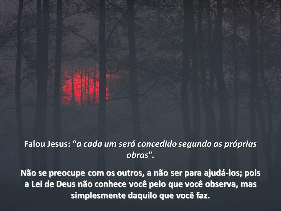 Falou Jesus: a cada um será concedido segundo as próprias obras .