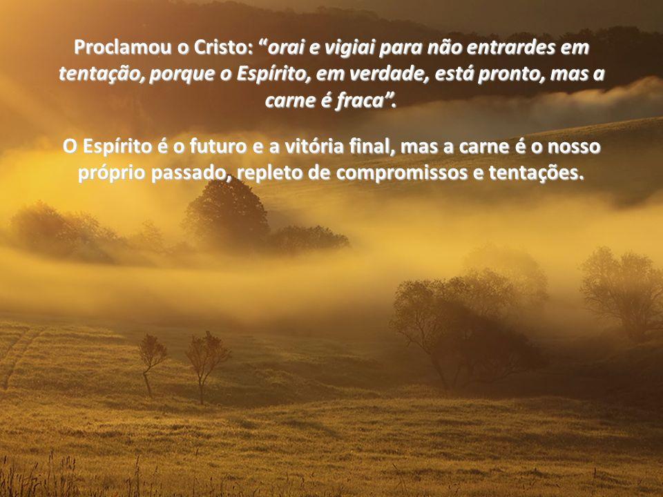 Proclamou o Cristo: orai e vigiai para não entrardes em tentação, porque o Espírito, em verdade, está pronto, mas a carne é fraca .