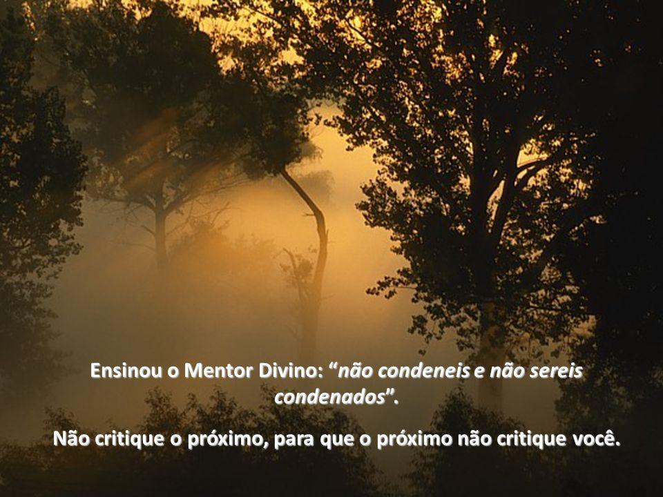 Ensinou o Mentor Divino: não condeneis e não sereis condenados .