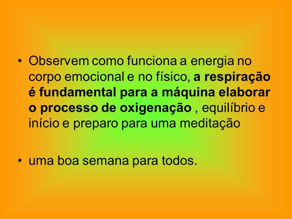 Observem como funciona a energia no corpo emocional e no físico, a respiração é fundamental para a máquina elaborar o processo de oxigenação , equilíbrio e início e preparo para uma meditação