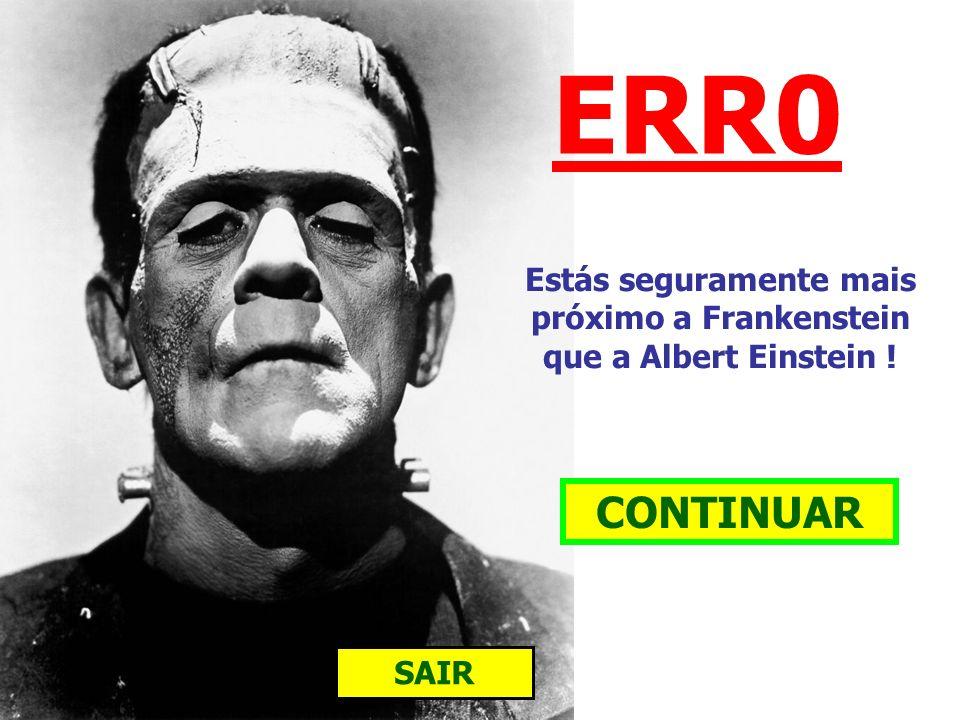 Estás seguramente mais próximo a Frankenstein que a Albert Einstein !