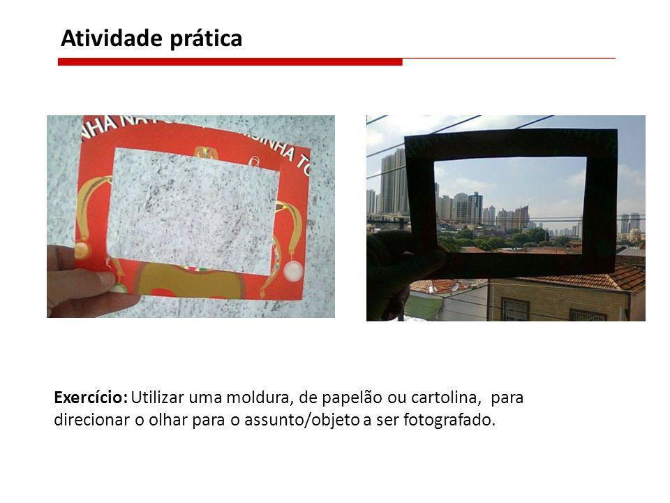 Atividade prática Exercício: Utilizar uma moldura, de papelão ou cartolina, para direcionar o olhar para o assunto/objeto a ser fotografado.