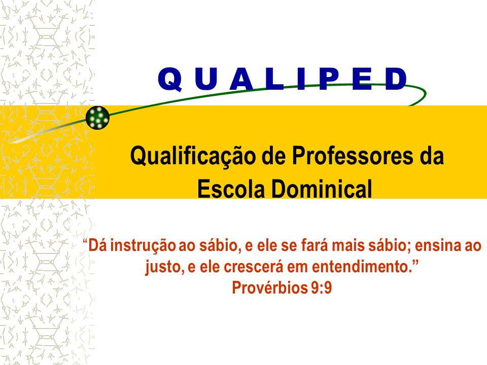 Q U A L I P E D Qualificação de Professores da Escola Dominical Dá instrução ao sábio, e ele se fará mais sábio; ensina ao justo, e ele crescerá em entendimento. Provérbios 9:9
