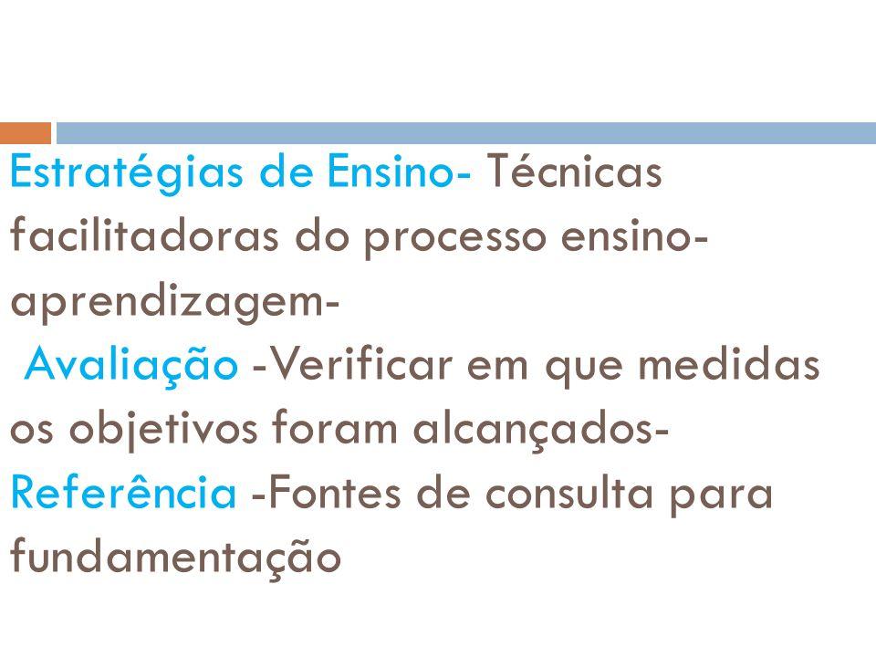 Estratégias de Ensino- Técnicas facilitadoras do processo ensino-aprendizagem- Avaliação -Verificar em que medidas os objetivos foram alcançados- Referência -Fontes de consulta para fundamentação