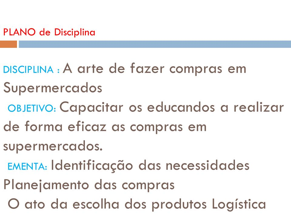 PLANO de Disciplina DISCIPLINA : A arte de fazer compras em Supermercados OBJETIVO: Capacitar os educandos a realizar de forma eficaz as compras em supermercados.