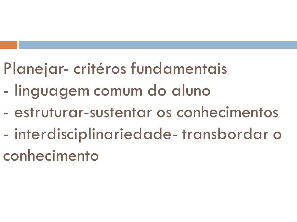 Planejar- critéros fundamentais - linguagem comum do aluno - estruturar-sustentar os conhecimentos - interdisciplinariedade- transbordar o conhecimento