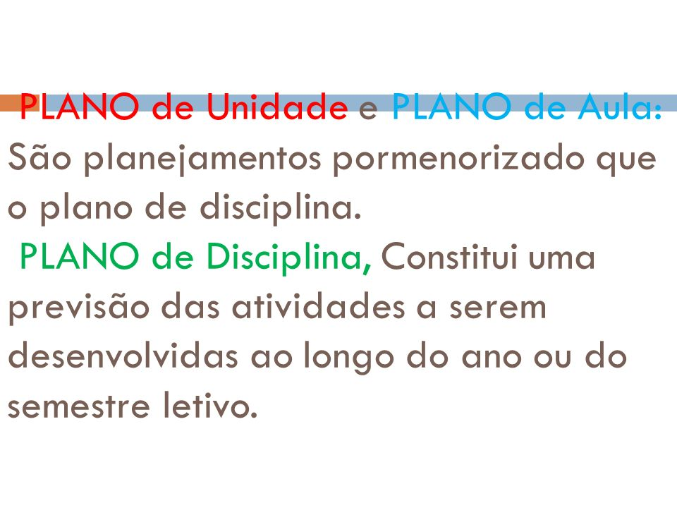 PLANO de Unidade e PLANO de Aula: São planejamentos pormenorizado que o plano de disciplina.