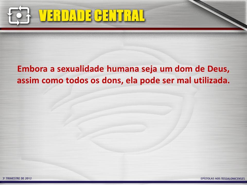 Embora a sexualidade humana seja um dom de Deus, assim como todos os dons, ela pode ser mal utilizada.