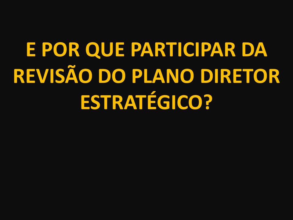 E POR QUE PARTICIPAR DA REVISÃO DO PLANO DIRETOR ESTRATÉGICO