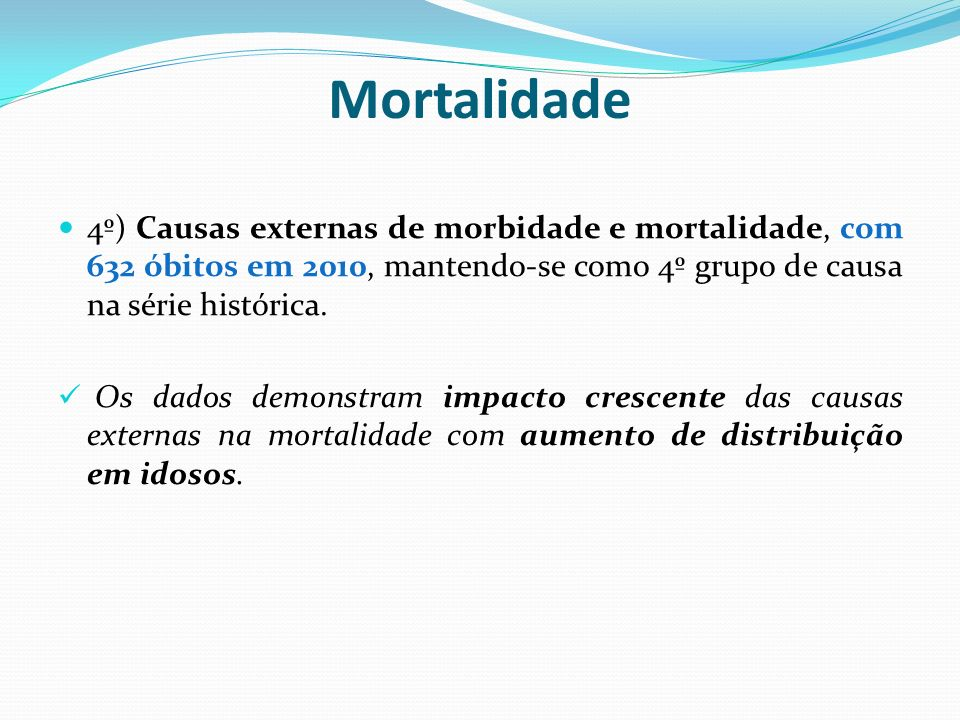 Mortalidade4º) Causas externas de morbidade e mortalidade, com 632 óbitos em 2010, mantendo-se como 4º grupo de causa na série histórica.