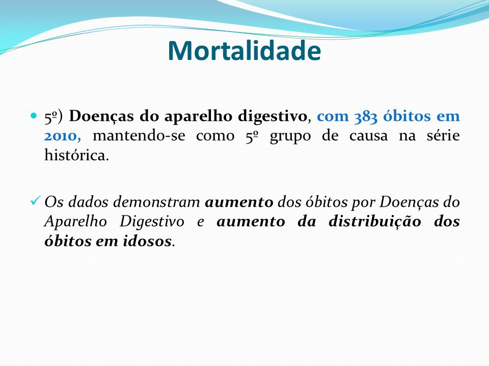 Mortalidade5º) Doenças do aparelho digestivo, com 383 óbitos em 2010, mantendo-se como 5º grupo de causa na série histórica.