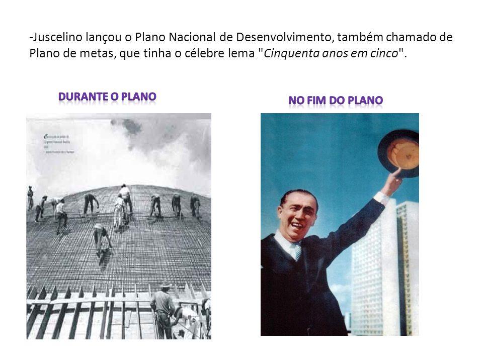 -Juscelino lançou o Plano Nacional de Desenvolvimento, também chamado de Plano de metas, que tinha o célebre lema Cinquenta anos em cinco .