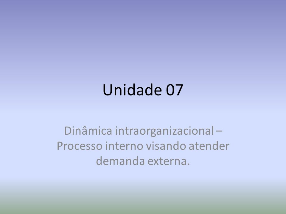 Unidade 07 Dinâmica intraorganizacional – Processo interno visando atender demanda externa.