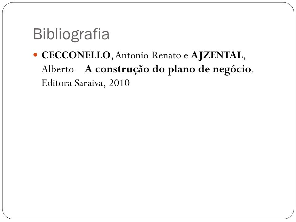 Bibliografia CECCONELLO, Antonio Renato e AJZENTAL, Alberto – A construção do plano de negócio.