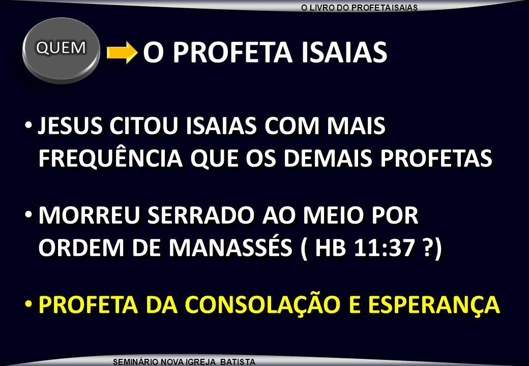 QUEM O PROFETA ISAIAS. JESUS CITOU ISAIAS COM MAIS FREQUÊNCIA QUE OS DEMAIS PROFETAS. MORREU SERRADO AO MEIO POR ORDEM DE MANASSÉS ( HB 11:37 )