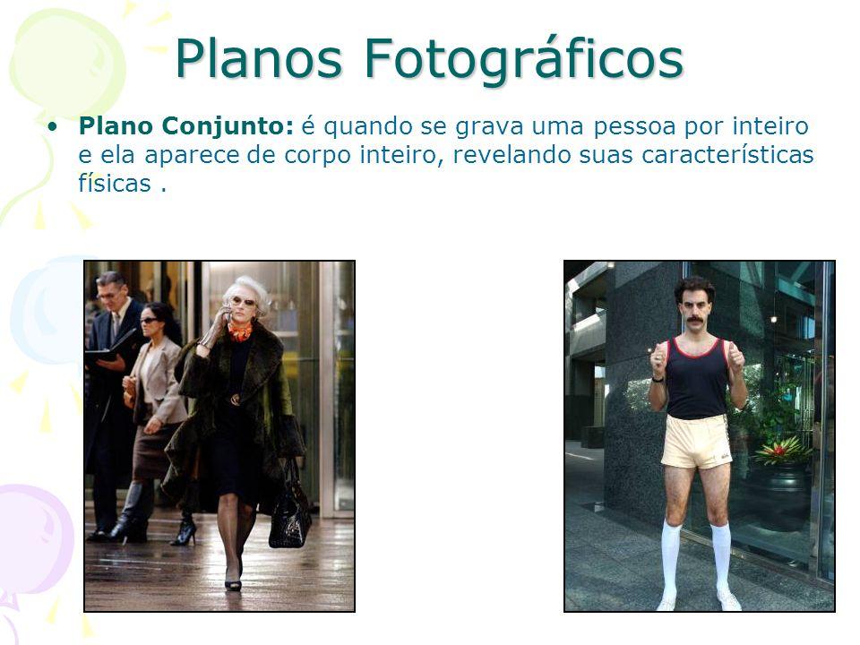 Planos Fotográficos Plano Conjunto: é quando se grava uma pessoa por inteiro e ela aparece de corpo inteiro, revelando suas características físicas .