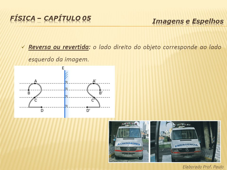 Física – capítulo 05 Imagens e Espelhos. Reversa ou revertida: o lado direito do objeto corresponde ao lado esquerdo da imagem.