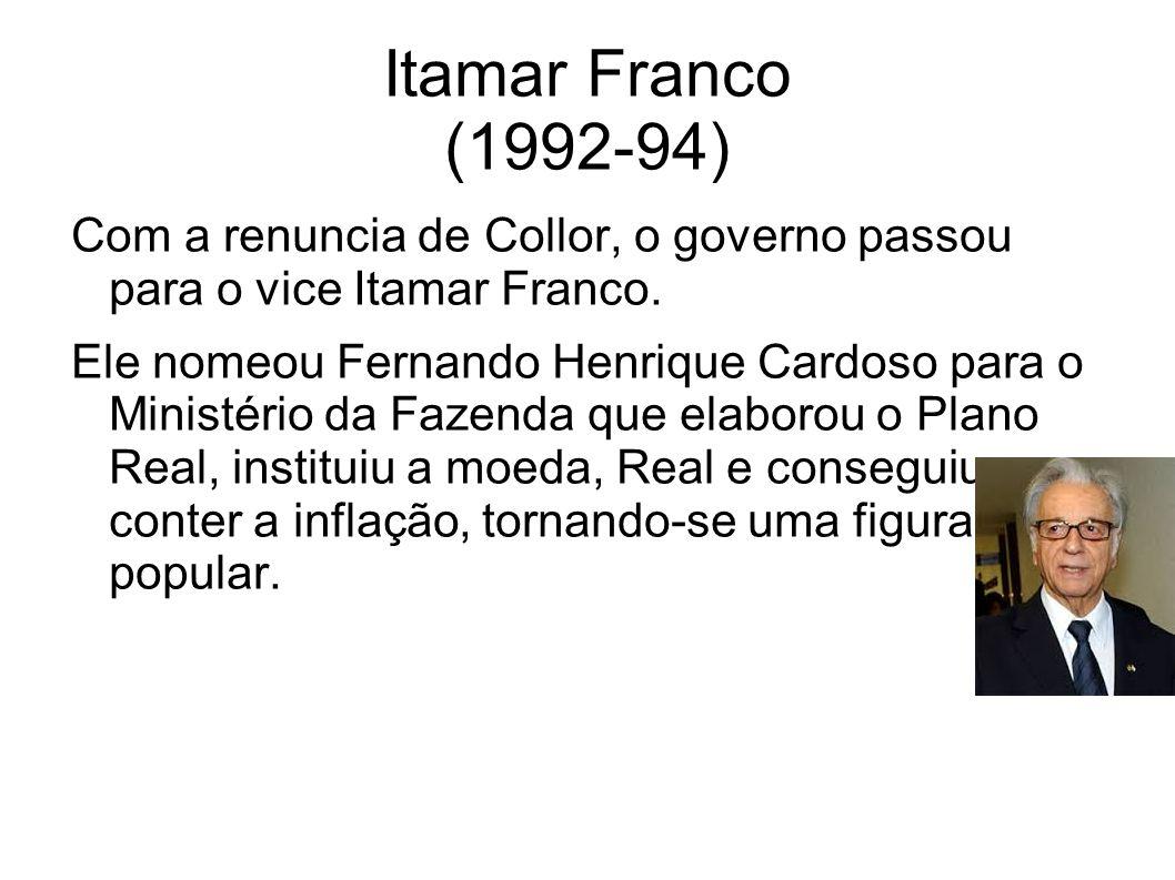 Itamar Franco (1992-94) Com a renuncia de Collor, o governo passou para o vice Itamar Franco.