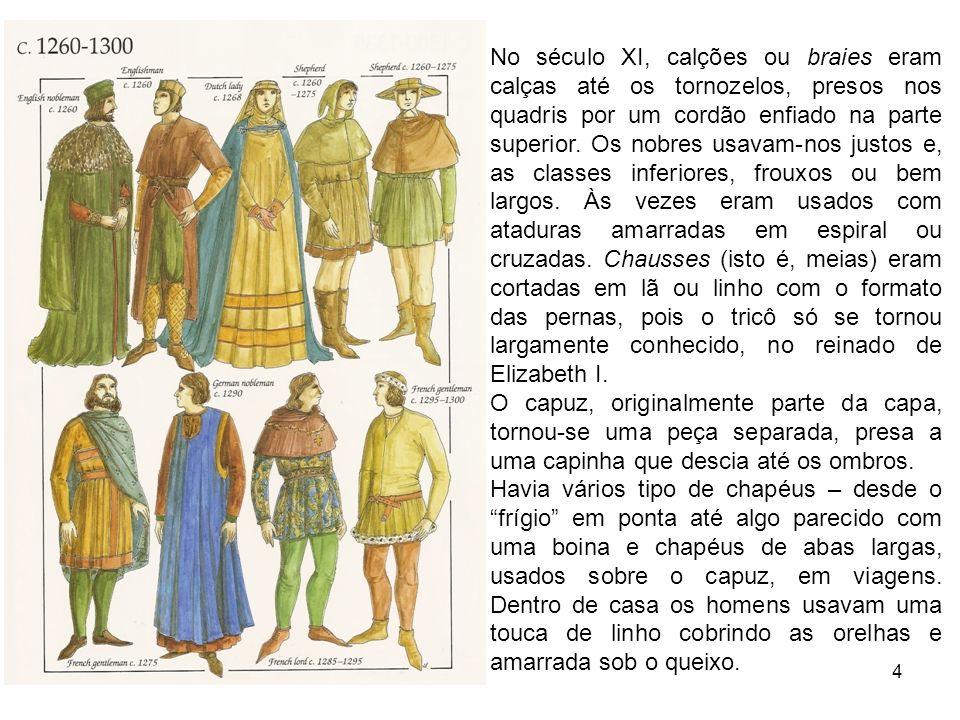 No século XI, calções ou braies eram calças até os tornozelos, presos nos quadris por um cordão enfiado na parte superior. Os nobres usavam-nos justos e, as classes inferiores, frouxos ou bem largos. Às vezes eram usados com ataduras amarradas em espiral ou cruzadas. Chausses (isto é, meias) eram cortadas em lã ou linho com o formato das pernas, pois o tricô só se tornou largamente conhecido, no reinado de Elizabeth I.