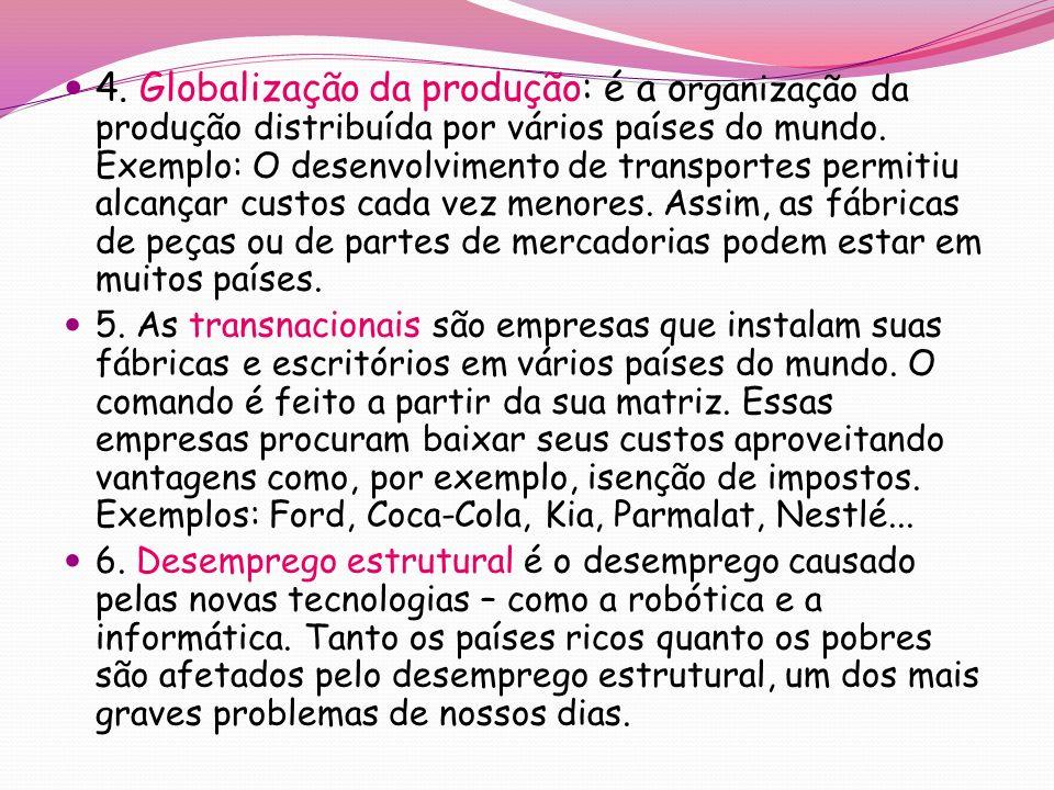 4. Globalização da produção: é a organização da produção distribuída por vários países do mundo. Exemplo: O desenvolvimento de transportes permitiu alcançar custos cada vez menores. Assim, as fábricas de peças ou de partes de mercadorias podem estar em muitos países.