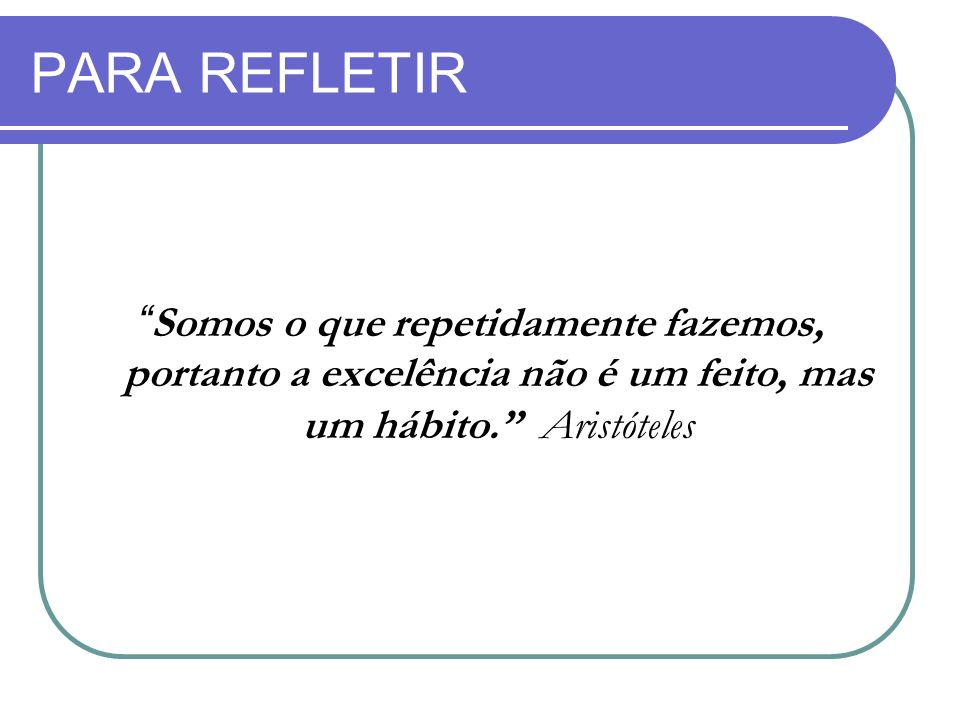 PARA REFLETIR Somos o que repetidamente fazemos, portanto a excelência não é um feito, mas um hábito. Aristóteles.