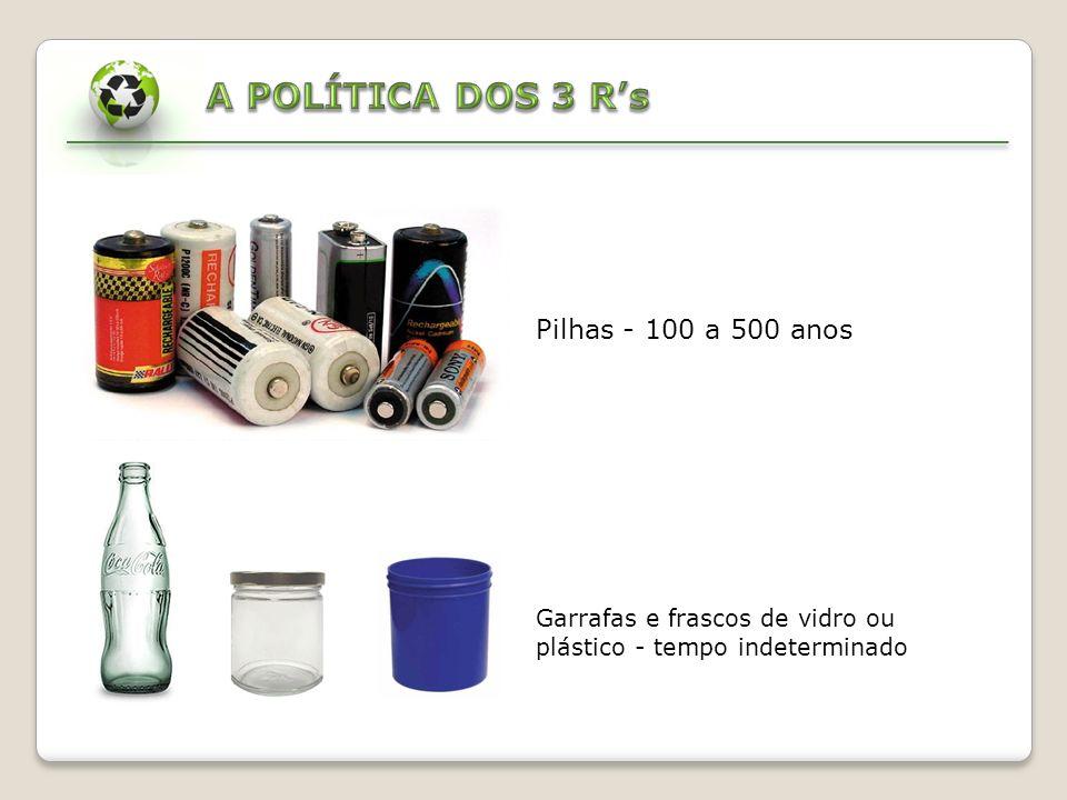 A POLÍTICA DOS 3 R's Pilhas - 100 a 500 anos