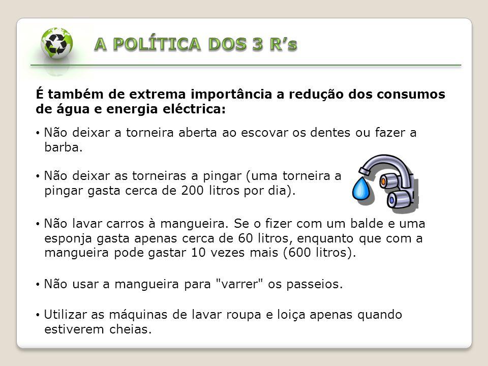 A POLÍTICA DOS 3 R's É também de extrema importância a redução dos consumos de água e energia eléctrica: