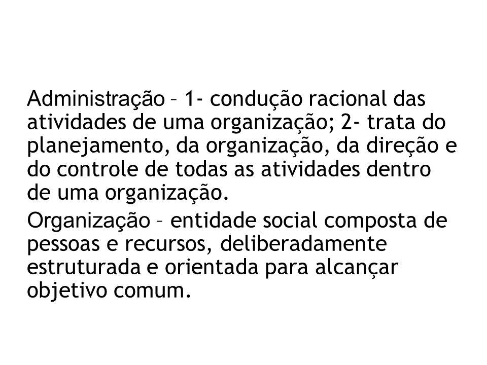 Administração – 1- condução racional das atividades de uma organização; 2- trata do planejamento, da organização, da direção e do controle de todas as atividades dentro de uma organização.