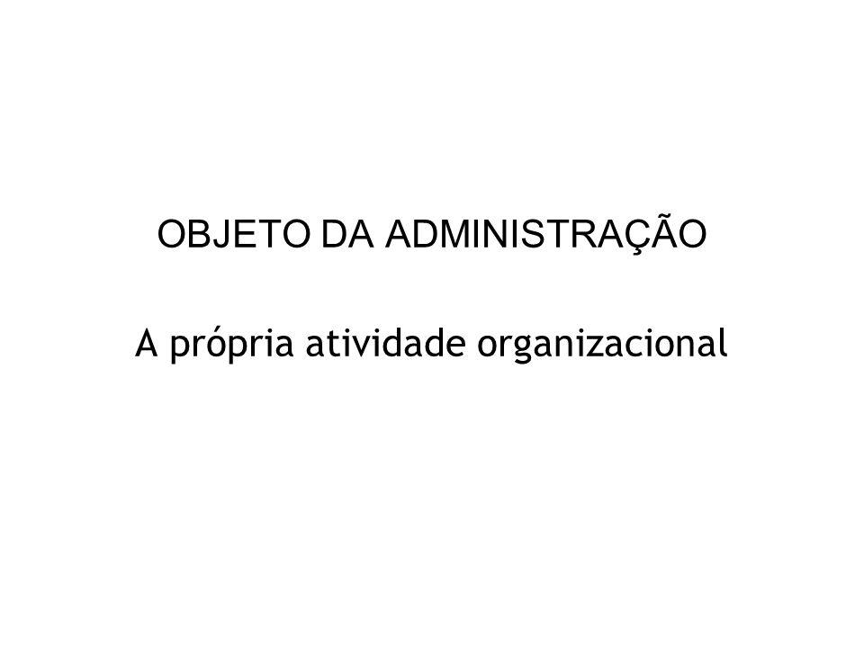 OBJETO DA ADMINISTRAÇÃO A própria atividade organizacional
