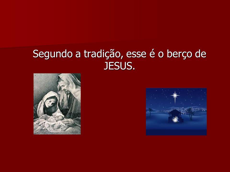 Segundo a tradição, esse é o berço de JESUS.