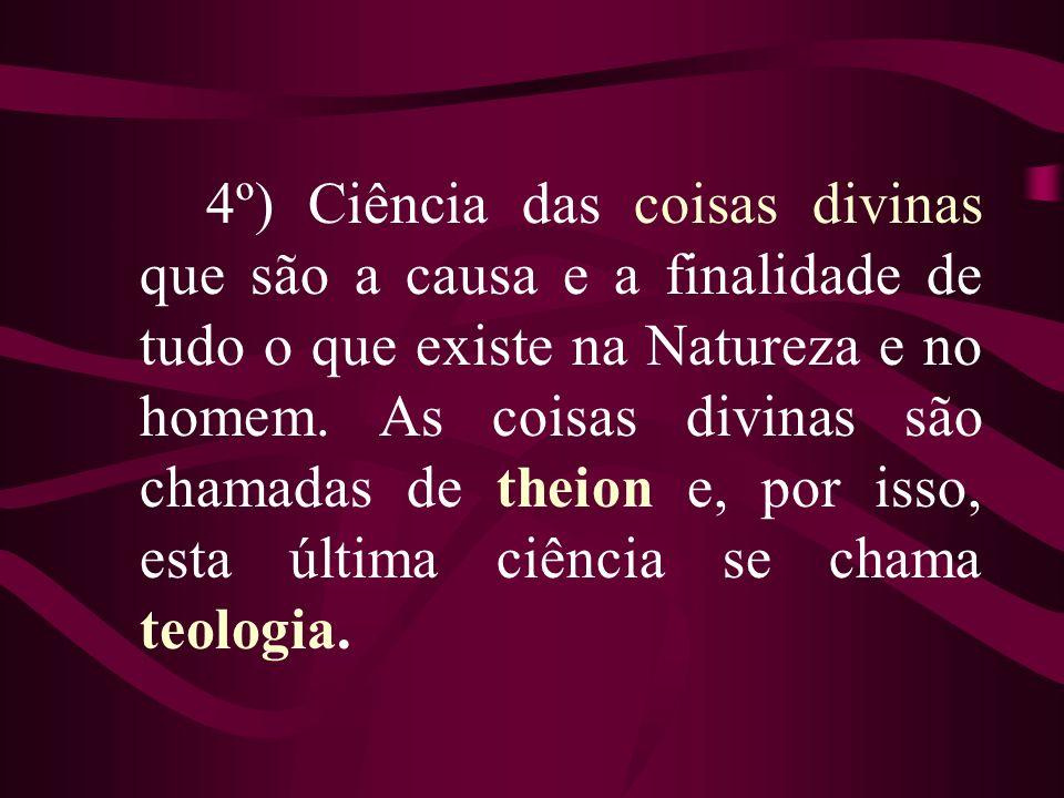 4º) Ciência das coisas divinas que são a causa e a finalidade de tudo o que existe na Natureza e no homem.
