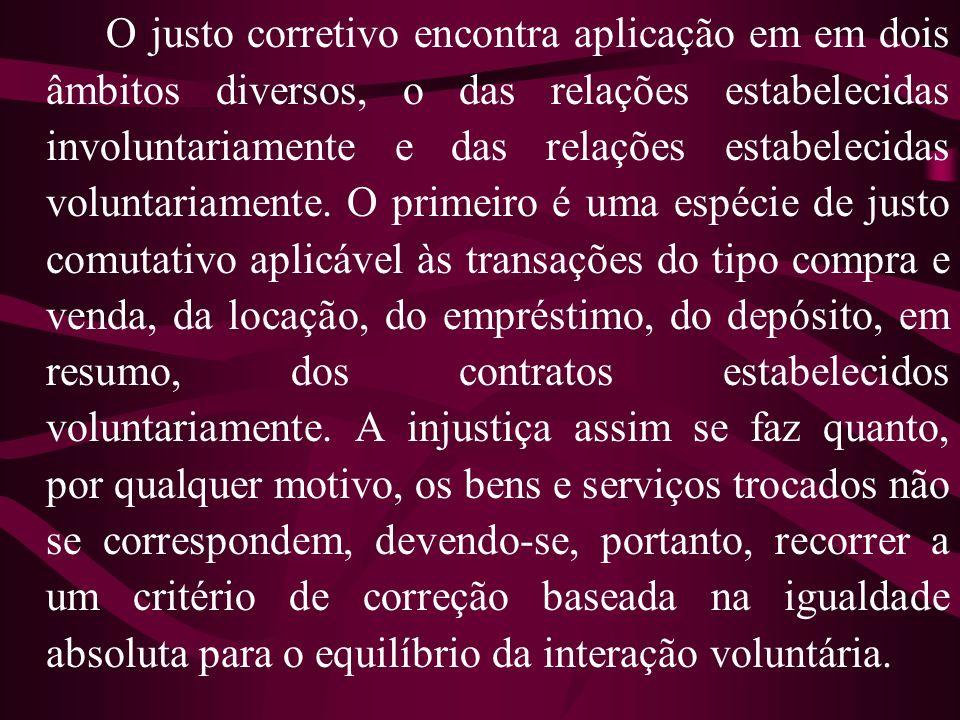 O justo corretivo encontra aplicação em em dois âmbitos diversos, o das relações estabelecidas involuntariamente e das relações estabelecidas voluntariamente.