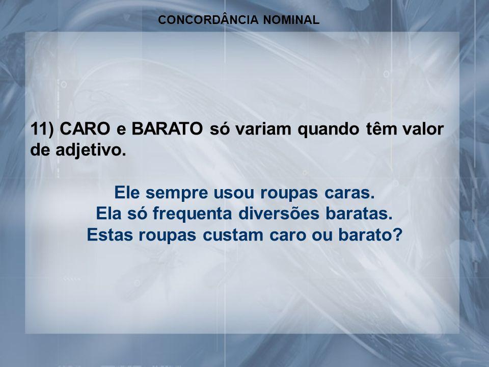 11) CARO e BARATO só variam quando têm valor de adjetivo.